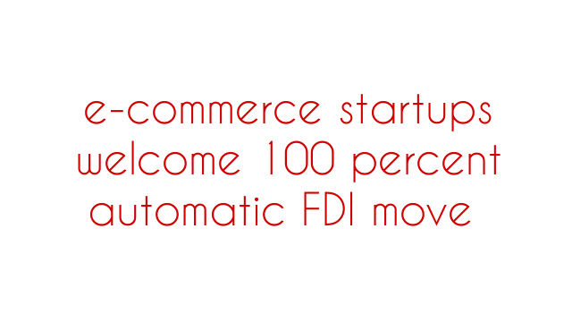 e-commerce startups welcome 100 percent automatic FDI move